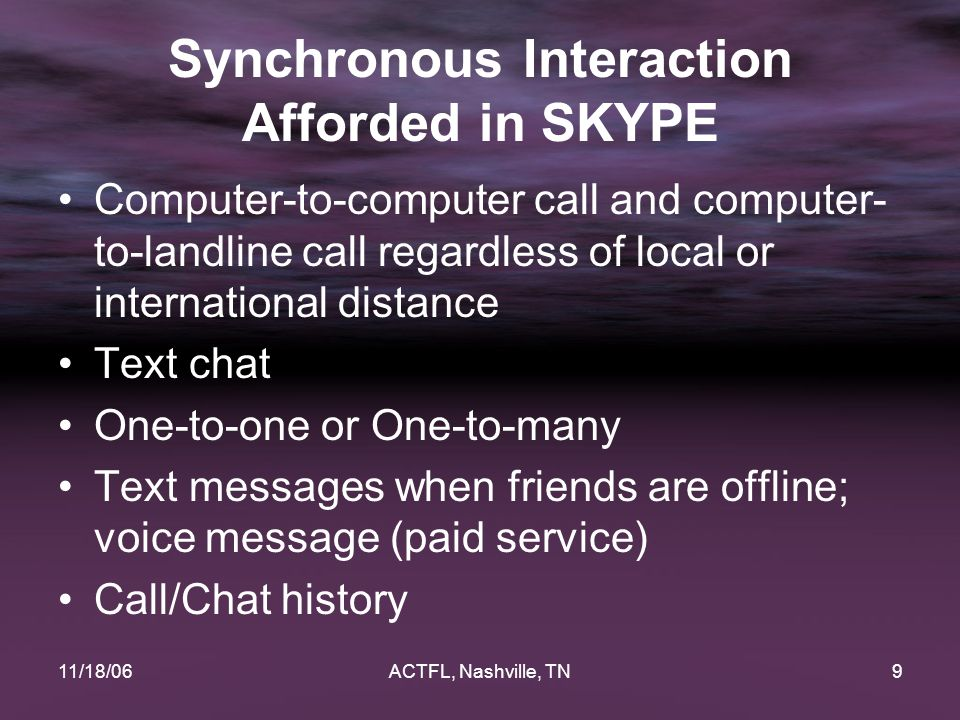 11/18/06ACTFL, Nashville, TN9 Synchronous Interaction Afforded in SKYPE Computer-to-computer call and computer- to-landline call regardless of local o