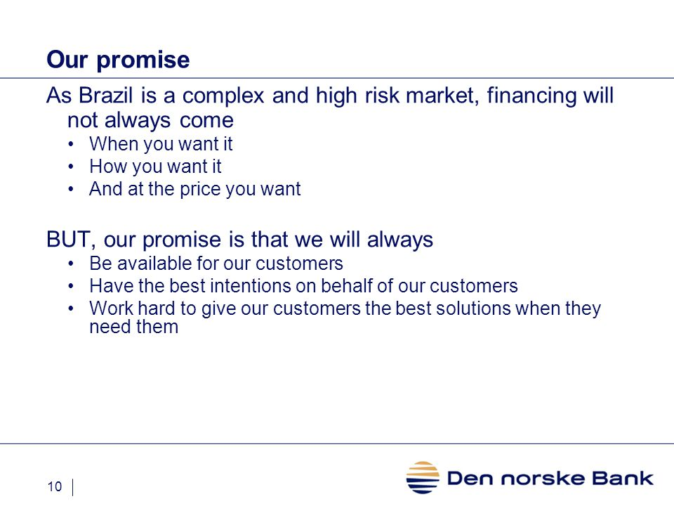 10 Our promise As Brazil is a complex and high risk market, financing will not always come When you want it How you want it And at the price you want BUT, our promise is that we will always Be available for our customers Have the best intentions on behalf of our customers Work hard to give our customers the best solutions when they need them