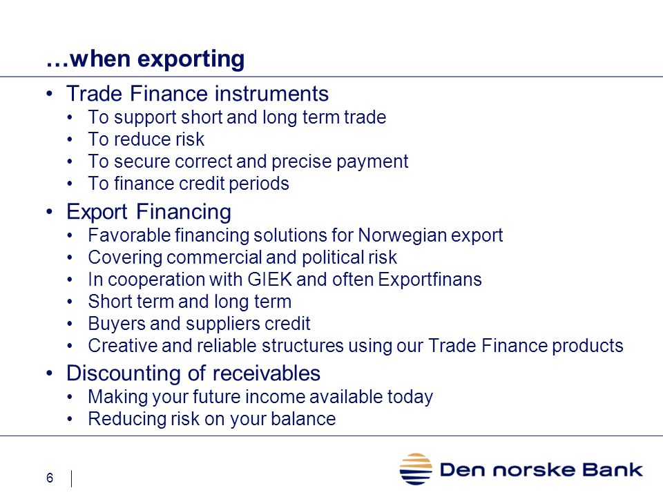 6 …when exporting Trade Finance instruments To support short and long term trade To reduce risk To secure correct and precise payment To finance credit periods Export Financing Favorable financing solutions for Norwegian export Covering commercial and political risk In cooperation with GIEK and often Exportfinans Short term and long term Buyers and suppliers credit Creative and reliable structures using our Trade Finance products Discounting of receivables Making your future income available today Reducing risk on your balance
