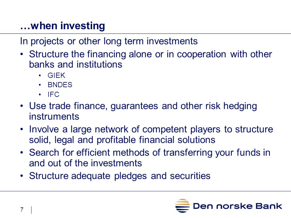 7 …when investing In projects or other long term investments Structure the financing alone or in cooperation with other banks and institutions GIEK BNDES IFC Use trade finance, guarantees and other risk hedging instruments Involve a large network of competent players to structure solid, legal and profitable financial solutions Search for efficient methods of transferring your funds in and out of the investments Structure adequate pledges and securities