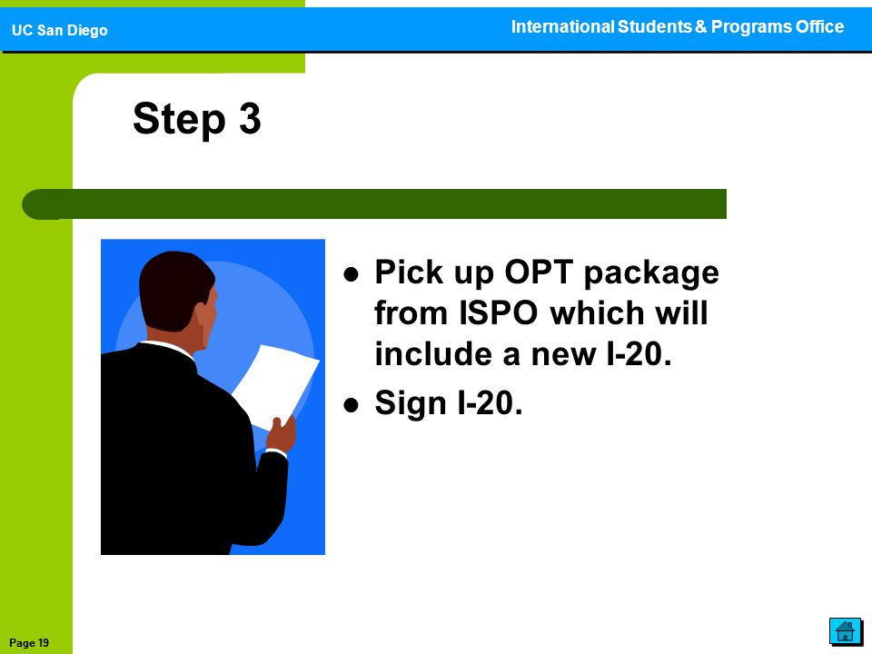 Step 3 Pick up OPT package from ISPO which will include a new I-20. Sign I-20. International Students & Programs Office UC San Diego Page 19