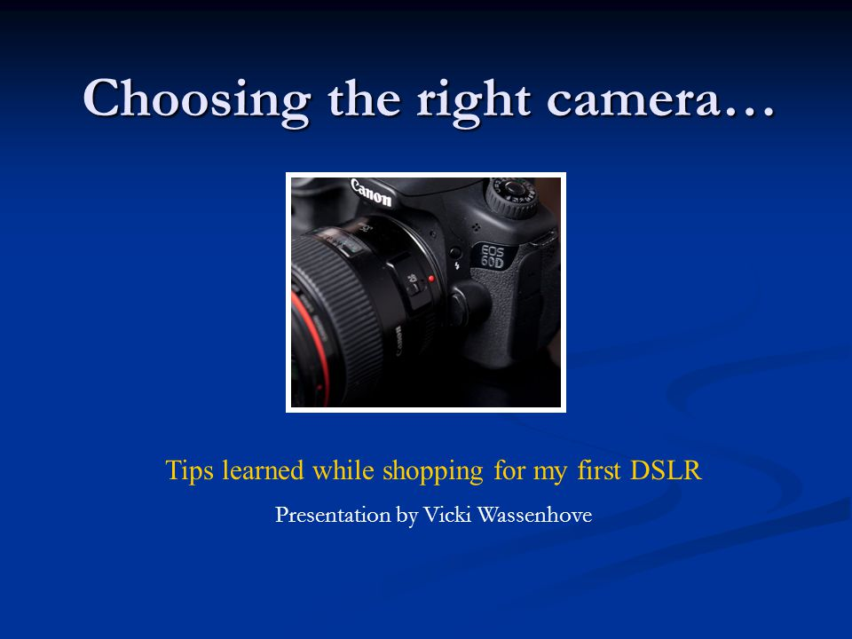 Choosing the right camera… Tips learned while shopping for my first DSLR Presentation by Vicki Wassenhove