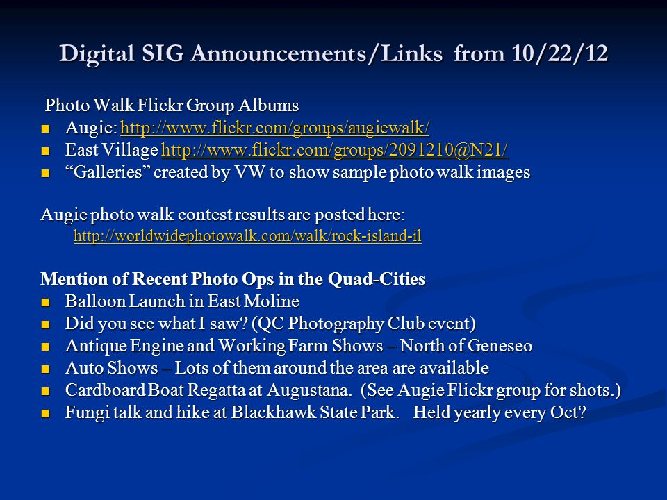 Digital SIG Announcements/Links from 10/22/12 Photo Walk Flickr Group Albums Photo Walk Flickr Group Albums Augie: http://www.flickr.com/groups/augiewalk/ Augie: http://www.flickr.com/groups/augiewalk/http://www.flickr.com/groups/augiewalk/ East Village http://www.flickr.com/groups/2091210@N21/ East Village http://www.flickr.com/groups/2091210@N21/http://www.flickr.com/groups/2091210@N21/ Galleries created by VW to show sample photo walk images Galleries created by VW to show sample photo walk images Augie photo walk contest results are posted here: http://worldwidephotowalk.com/walk/rock-island-il Mention of Recent Photo Ops in the Quad-Cities Balloon Launch in East Moline Balloon Launch in East Moline Did you see what I saw.