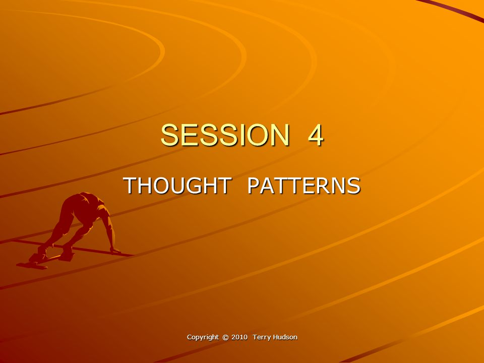 SESSION 4 THOUGHT PATTERNS Copyright © 2010 Terry Hudson