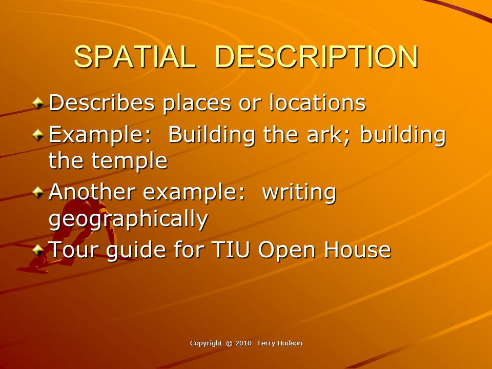 SPATIAL DESCRIPTION Describes places or locations Example: Building the ark; building the temple Another example: writing geographically Tour guide for TIU Open House Copyright © 2010 Terry Hudson