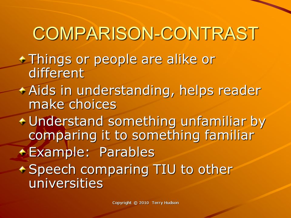 COMPARISON-CONTRAST Things or people are alike or different Aids in understanding, helps reader make choices Understand something unfamiliar by comparing it to something familiar Example: Parables Speech comparing TIU to other universities Copyright © 2010 Terry Hudson
