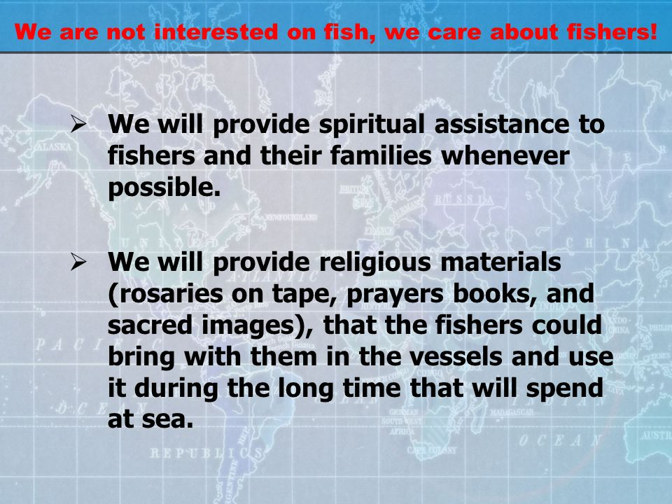 We are not interested on fish, we care about fishers!  We will provide spiritual assistance to fishers and their families whenever possible.  We wil