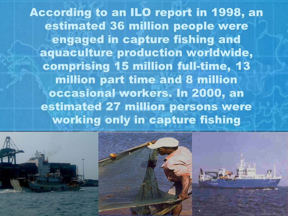 According to an ILO report in 1998, an estimated 36 million people were engaged in capture fishing and aquaculture production worldwide, comprising 15 million full-time, 13 million part time and 8 million occasional workers.