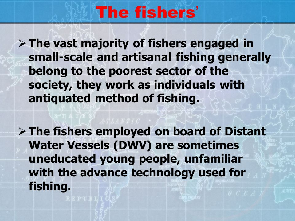 The fishers '  The vast majority of fishers engaged in small-scale and artisanal fishing generally belong to the poorest sector of the society, they