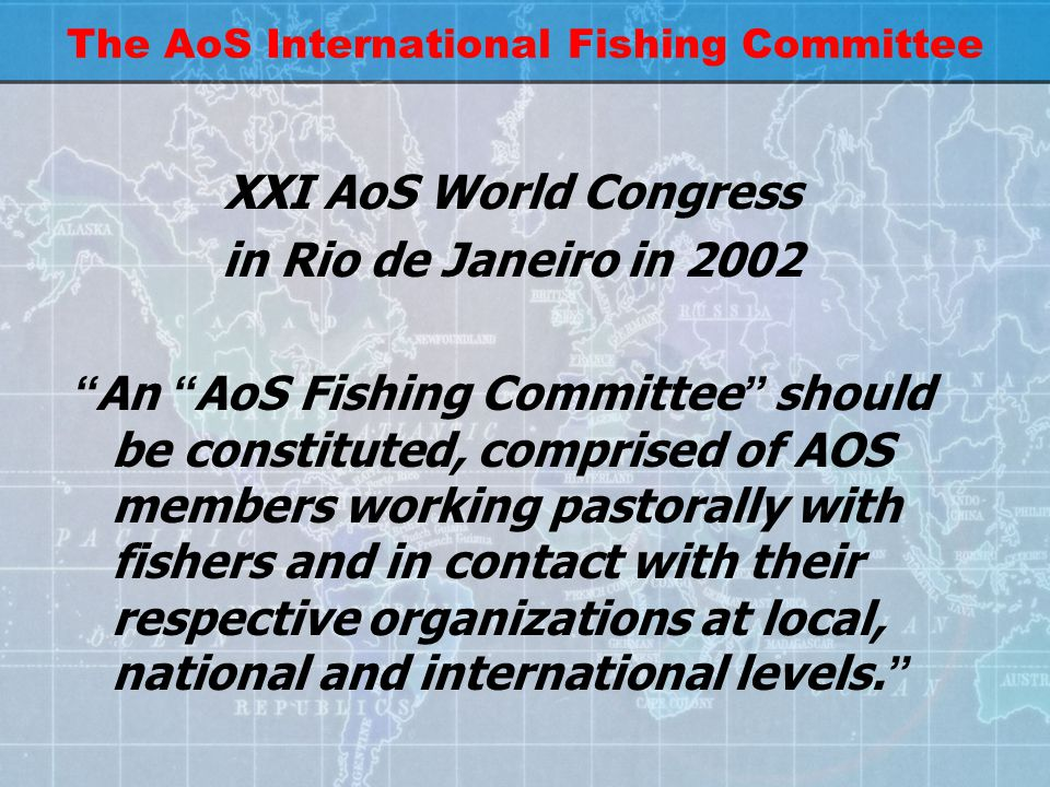 The AoS International Fishing Committee XXI AoS World Congress in Rio de Janeiro in 2002 An AoS Fishing Committee should be constituted, comprised of AOS members working pastorally with fishers and in contact with their respective organizations at local, national and international levels.
