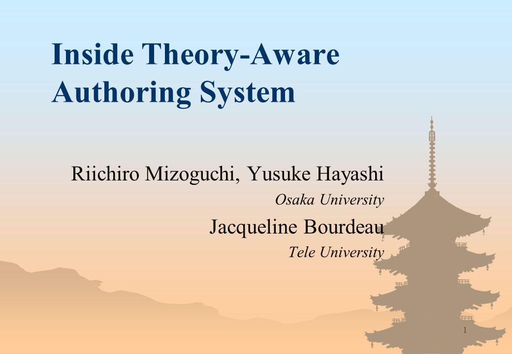 1 Inside Theory-Aware Authoring System Riichiro Mizoguchi, Yusuke Hayashi Osaka University Jacqueline Bourdeau Tele University
