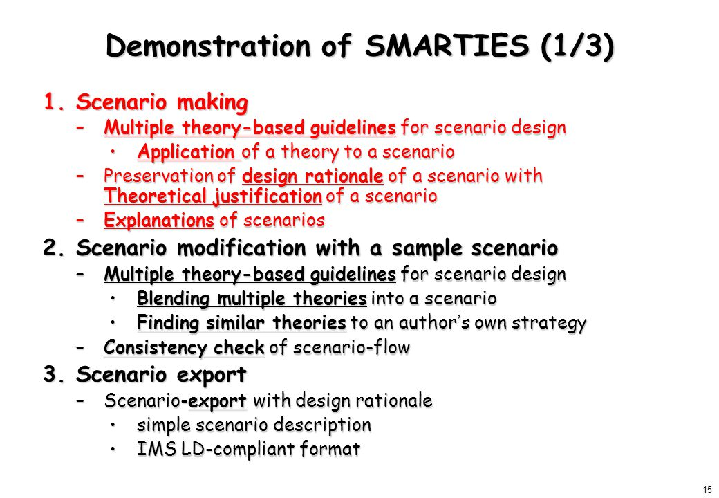 15 Demonstration of SMARTIES (1/3) 1.Scenario making –Multiple theory-based guidelines for scenario design Application of a theory to a scenarioApplication of a theory to a scenario –Preservation of design rationale of a scenario with Theoretical justification of a scenario –Explanations of scenarios 2.Scenario modification with a sample scenario –Multiple theory-based guidelines for scenario design Blending multiple theories into a scenarioBlending multiple theories into a scenario Finding similar theories to an author ' s own strategyFinding similar theories to an author ' s own strategy –Consistency check of scenario-flow 3.Scenario export –Scenario-export with design rationale simple scenario descriptionsimple scenario description IMS LD-compliant formatIMS LD-compliant format