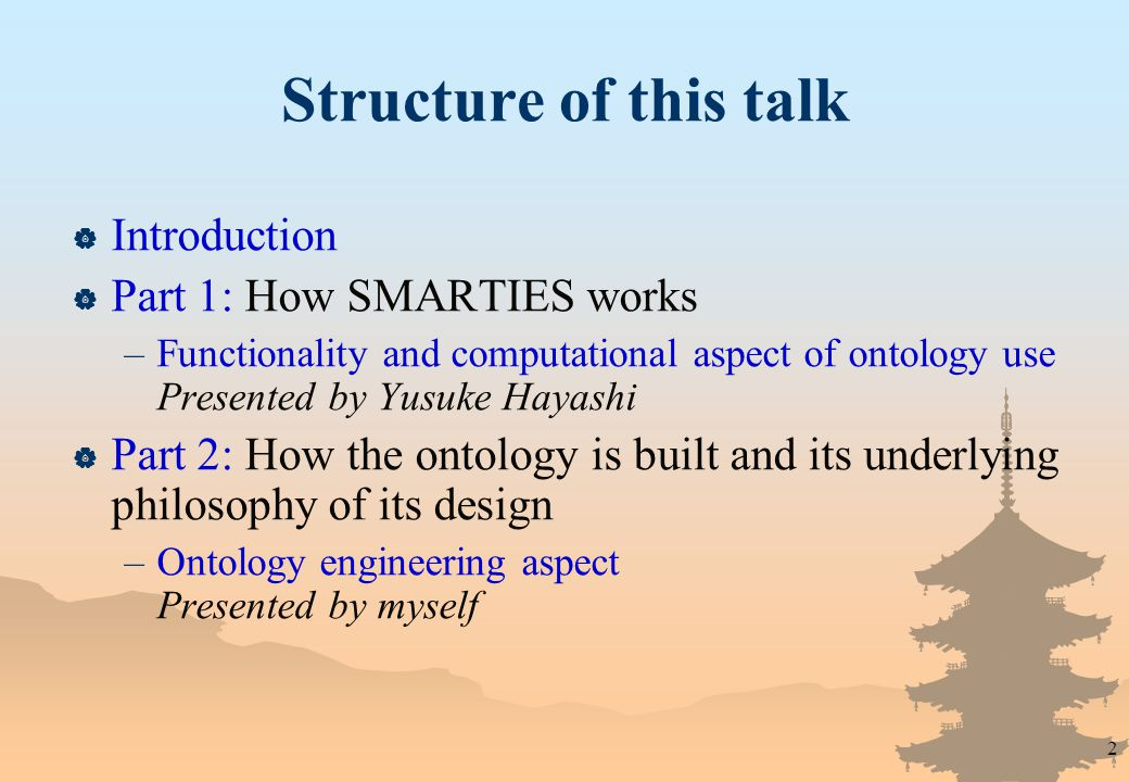 2 Structure of this talk  Introduction  Part 1: How SMARTIES works –Functionality and computational aspect of ontology use Presented by Yusuke Hayashi  Part 2: How the ontology is built and its underlying philosophy of its design –Ontology engineering aspect Presented by myself