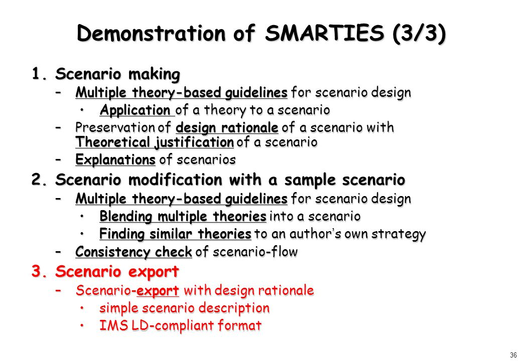 36 Demonstration of SMARTIES (3/3) 1.Scenario making –Multiple theory-based guidelines for scenario design Application of a theory to a scenarioApplication of a theory to a scenario –Preservation of design rationale of a scenario with Theoretical justification of a scenario –Explanations of scenarios 2.Scenario modification with a sample scenario –Multiple theory-based guidelines for scenario design Blending multiple theories into a scenarioBlending multiple theories into a scenario Finding similar theories to an author ' s own strategyFinding similar theories to an author ' s own strategy –Consistency check of scenario-flow 3.Scenario export –Scenario-export with design rationale simple scenario descriptionsimple scenario description IMS LD-compliant formatIMS LD-compliant format