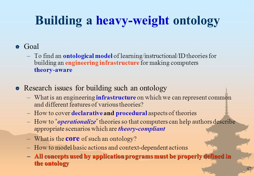 47 Building a heavy-weight ontology  Goal –To find an ontological model of learning/instructional/ID theories for building an engineering infrastructure for making computers theory-aware  Research issues for building such an ontology –What is an engineering infrastructure on which we can represent common and different features of various theories.