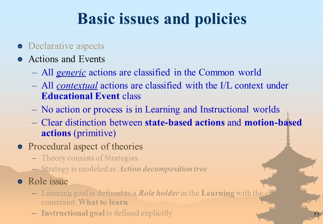 55 Basic issues and policies  Declarative aspects  Actions and Events –All generic actions are classified in the Common world –All contextual actions are classified with the I/L context under Educational Event class –No action or process is in Learning and Instructional worlds –Clear distinction between state-based actions and motion-based actions (primitive)  Procedural aspect of theories –Theory consists of Strategies –Strategy is modeled as Action decomposition tree  Role issue –Learning goal is defined as a Role holder in the Learning with the class constraint: What to learn –Instructional goal is defined explicitly