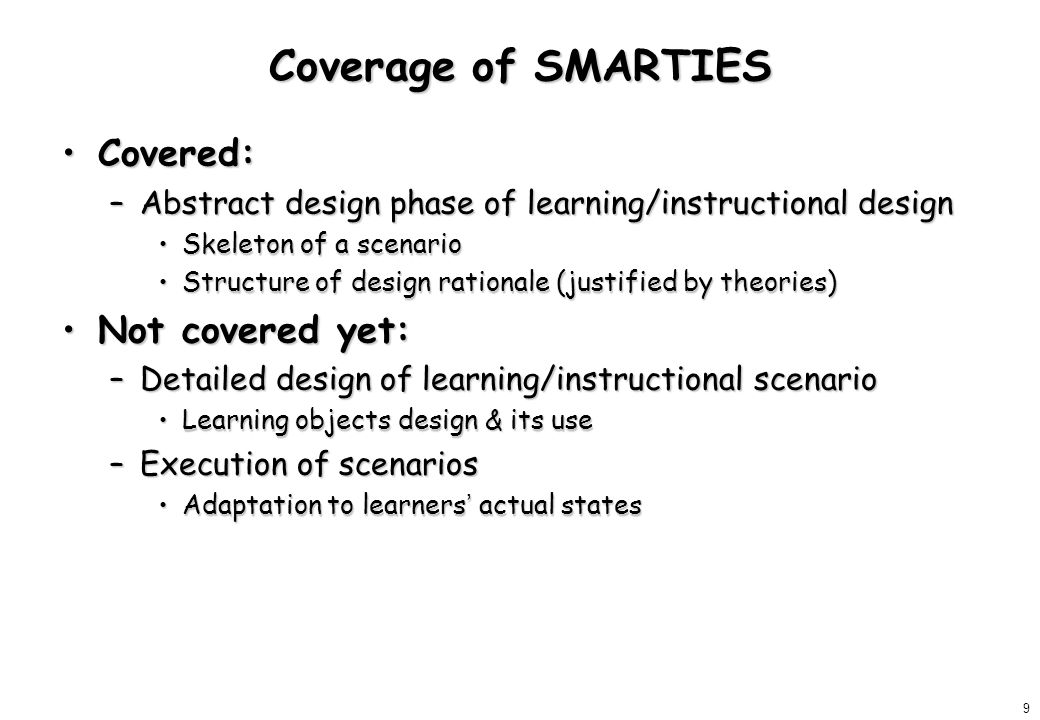 9 Coverage of SMARTIES Covered:Covered: –Abstract design phase of learning/instructional design Skeleton of a scenarioSkeleton of a scenario Structure of design rationale (justified by theories)Structure of design rationale (justified by theories) Not covered yet:Not covered yet: –Detailed design of learning/instructional scenario Learning objects design & its useLearning objects design & its use –Execution of scenarios Adaptation to learners ' actual statesAdaptation to learners ' actual states
