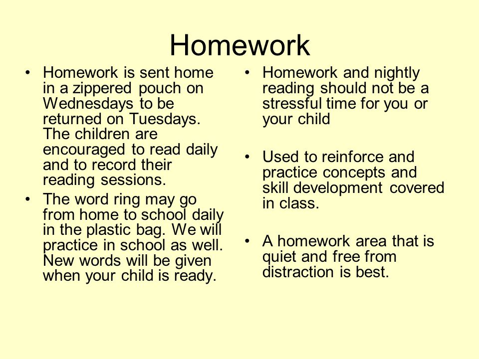 Homework Homework is sent home in a zippered pouch on Wednesdays to be returned on Tuesdays.
