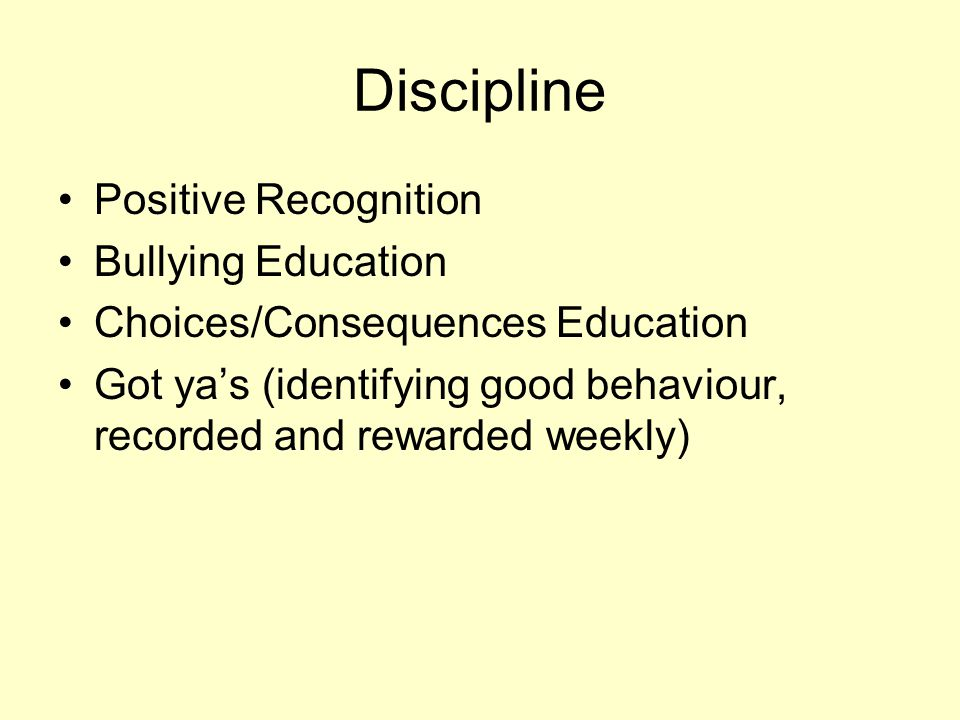 Discipline Positive Recognition Bullying Education Choices/Consequences Education Got ya's (identifying good behaviour, recorded and rewarded weekly)