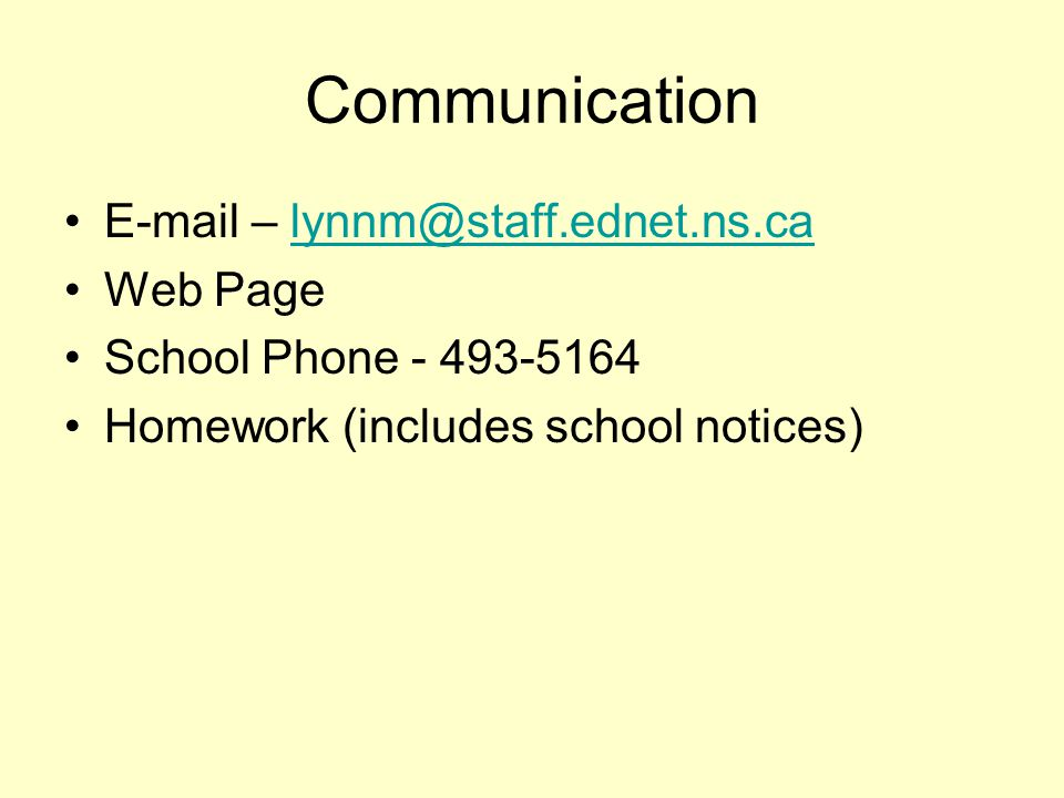 Communication E-mail – lynnm@staff.ednet.ns.calynnm@staff.ednet.ns.ca Web Page School Phone - 493-5164 Homework (includes school notices)