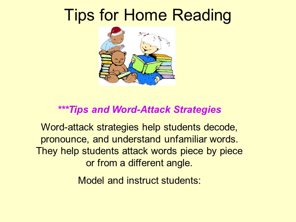 Tips for Home Reading ***Tips and Word-Attack Strategies Word-attack strategies help students decode, pronounce, and understand unfamiliar words.