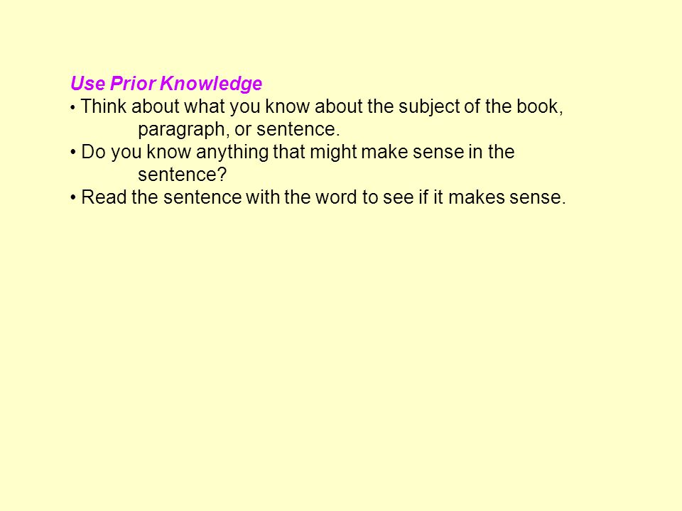 Use Prior Knowledge Think about what you know about the subject of the book, paragraph, or sentence.
