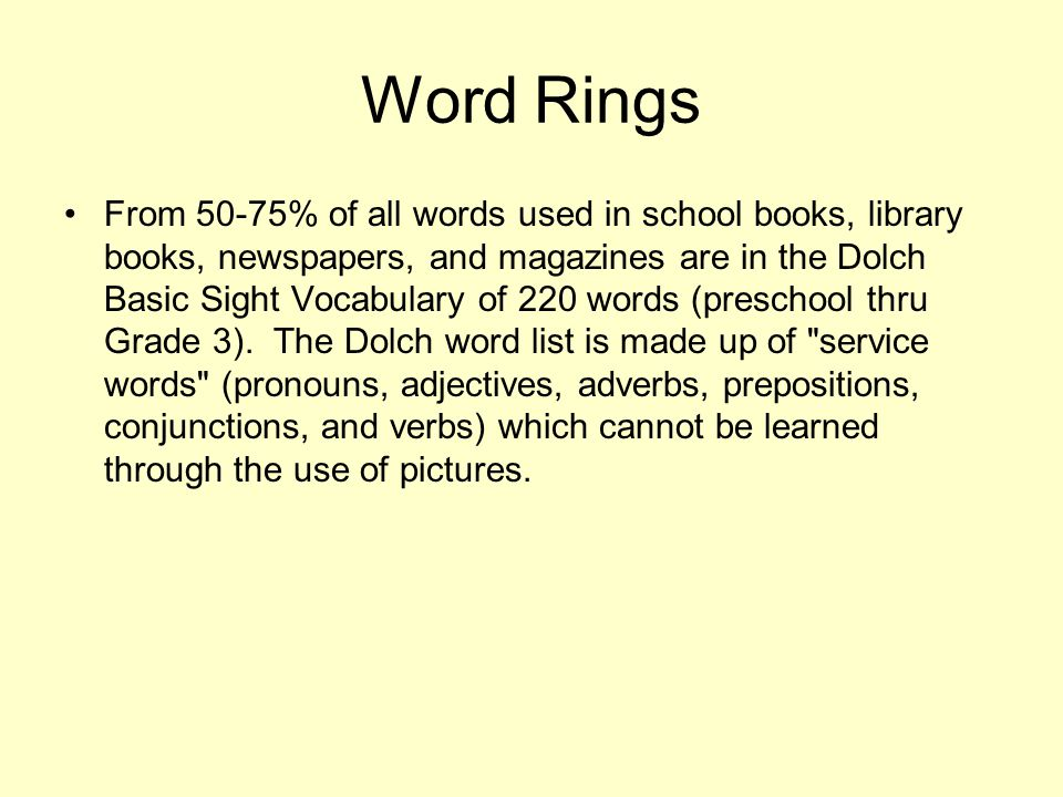 Word Rings From 50-75% of all words used in school books, library books, newspapers, and magazines are in the Dolch Basic Sight Vocabulary of 220 words (preschool thru Grade 3).