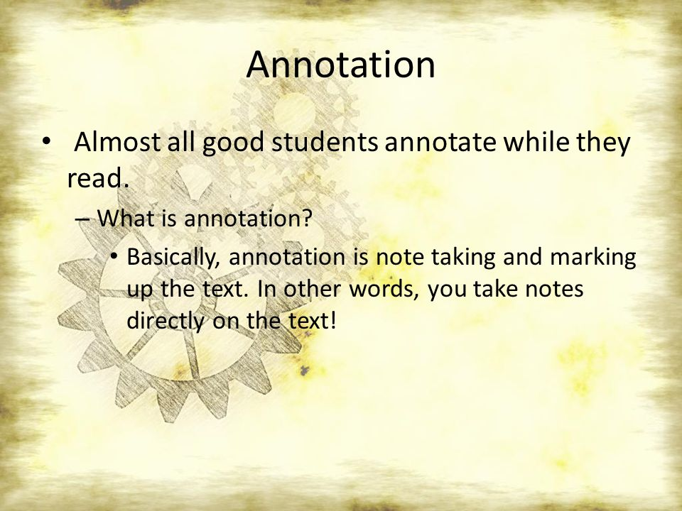 Annotation Almost all good students annotate while they read. – What is annotation? Basically, annotation is note taking and marking up the text. In o