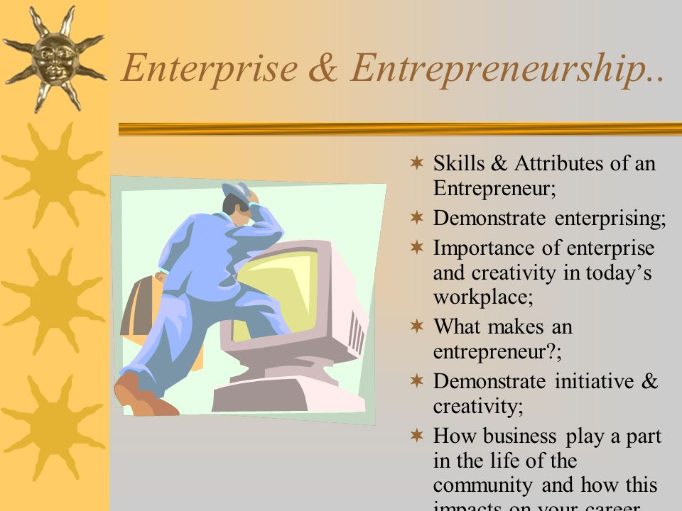 Enterprise & Entrepreneurship..  Skills & Attributes of an Entrepreneur;  Demonstrate enterprising;  Importance of enterprise and creativity in tod
