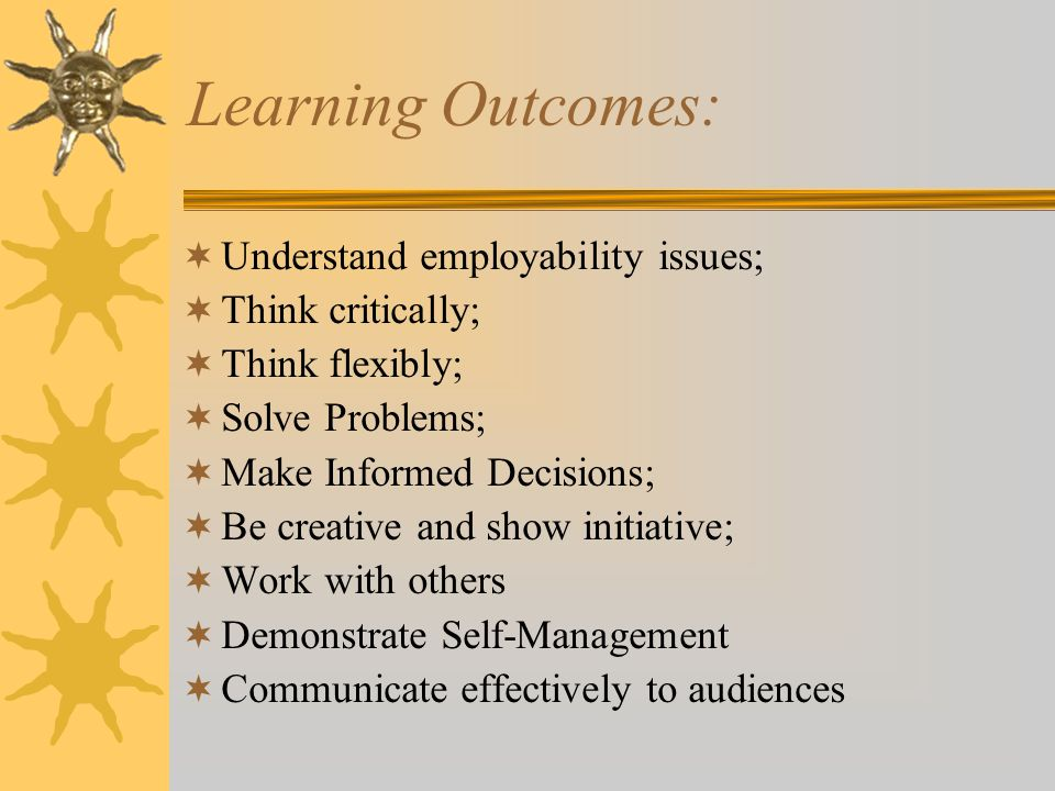 Learning Outcomes:  Understand employability issues;  Think critically;  Think flexibly;  Solve Problems;  Make Informed Decisions;  Be creative