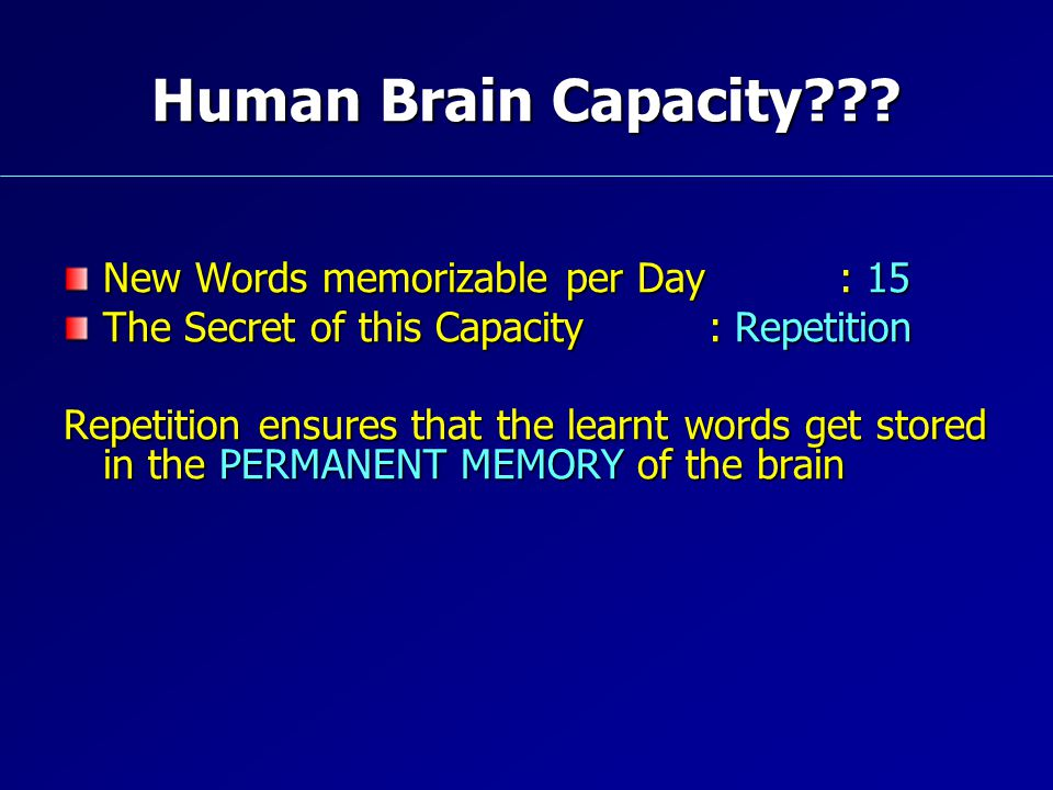 Human Brain Capacity??? New Words memorizable per Day : 15 The Secret of this Capacity : Repetition Repetition ensures that the learnt words get store