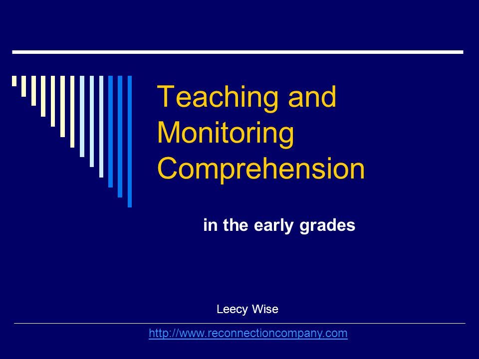 Teaching and Monitoring Comprehension in the early grades Leecy Wise http://www.reconnectioncompany.com