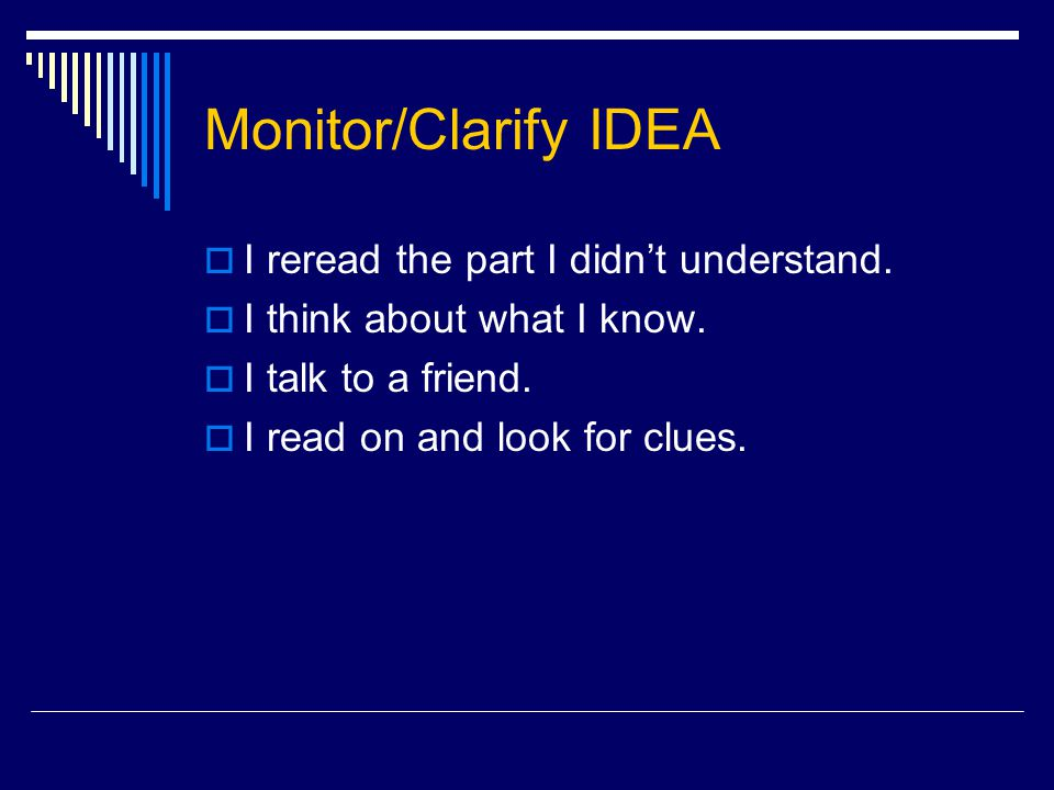 Monitor/Clarify IDEA  I reread the part I didn't understand.  I think about what I know.  I talk to a friend.  I read on and look for clues.