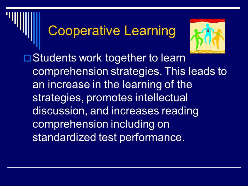 Cooperative Learning  Students work together to learn comprehension strategies. This leads to an increase in the learning of the strategies, promotes