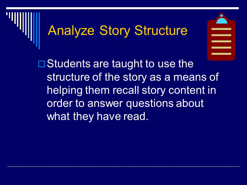 Analyze Story Structure  Students are taught to use the structure of the story as a means of helping them recall story content in order to answer questions about what they have read.