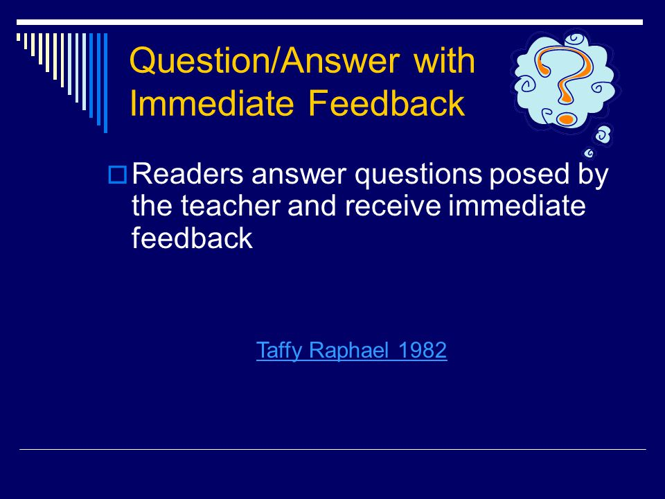 Question/Answer with Immediate Feedback  Readers answer questions posed by the teacher and receive immediate feedback Taffy Raphael 1982