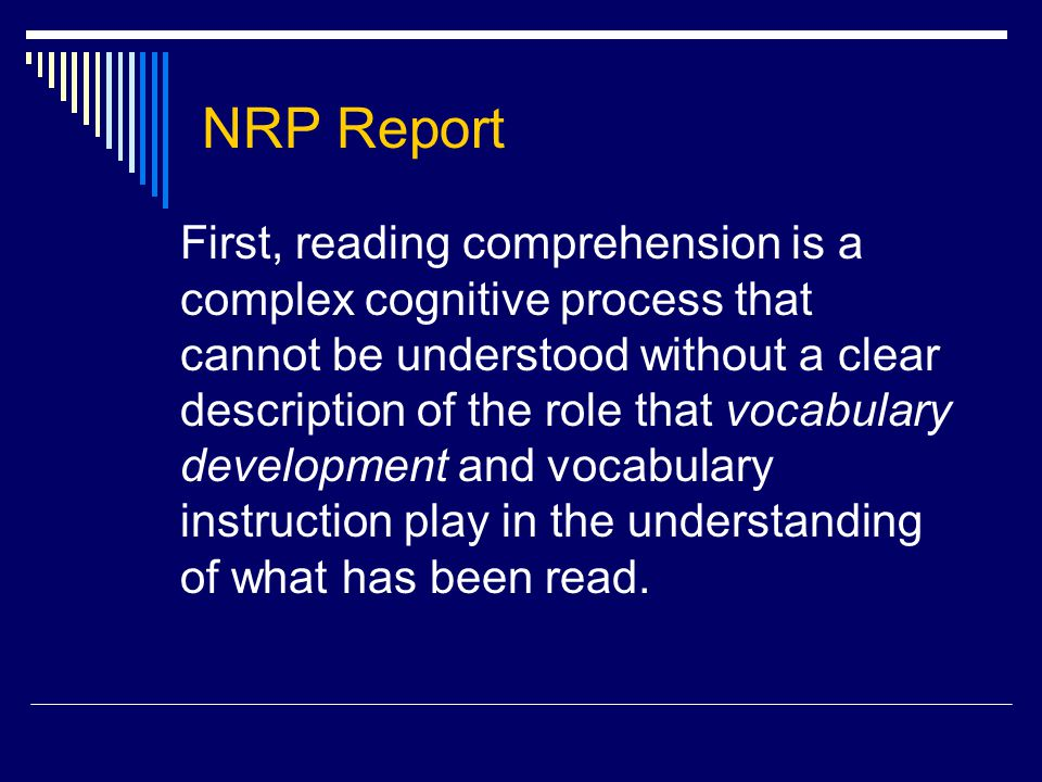 NRP Report First, reading comprehension is a complex cognitive process that cannot be understood without a clear description of the role that vocabulary development and vocabulary instruction play in the understanding of what has been read.