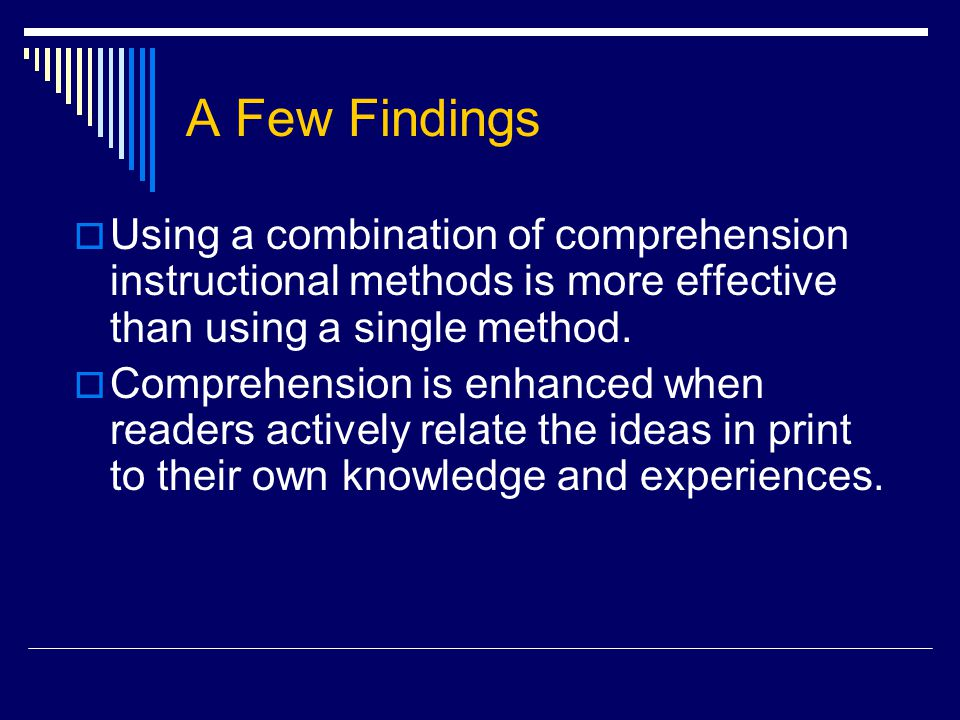 A Few Findings  Using a combination of comprehension instructional methods is more effective than using a single method.  Comprehension is enhanced