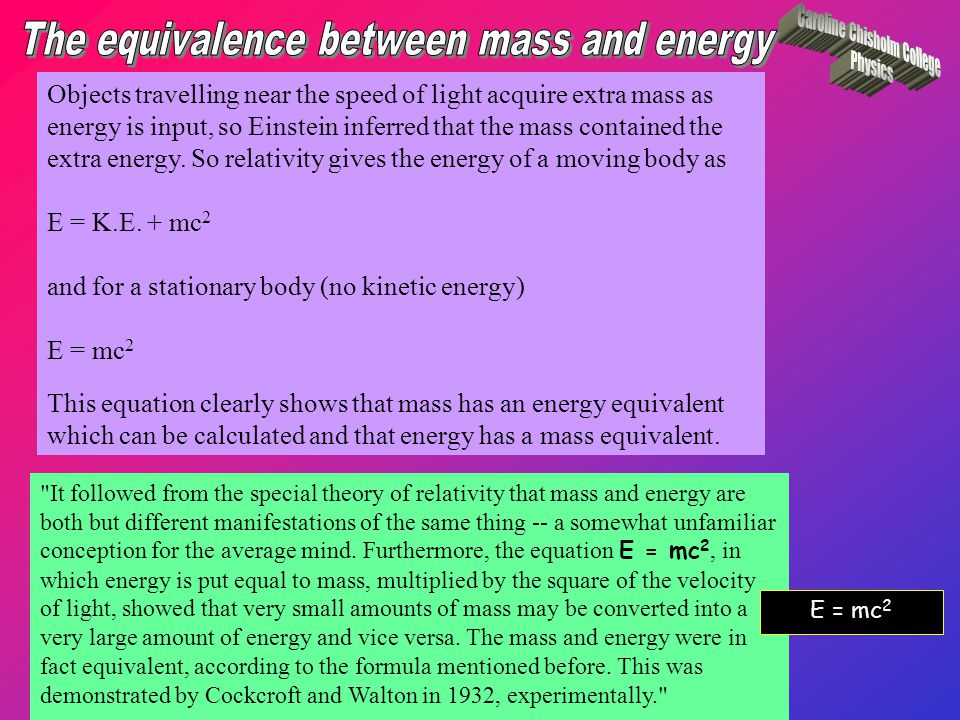 It followed from the special theory of relativity that mass and energy are both but different manifestations of the same thing -- a somewhat unfamiliar conception for the average mind.