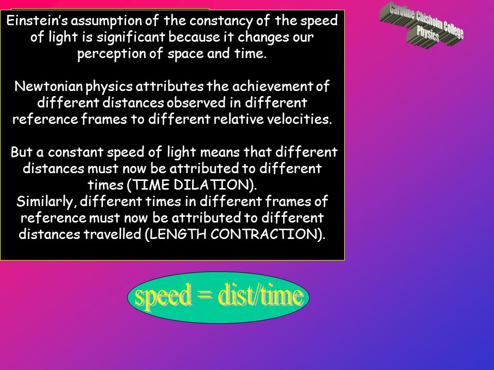Describe the significance of Einstein's assumption of the constancy of the speed of light Identify that if c is constant then space and time become relative Einstein's assumption of the constancy of the speed of light is significant because it changes our perception of space and time.