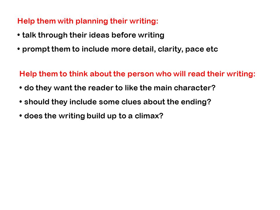 Help them with planning their writing: talk through their ideas before writing prompt them to include more detail, clarity, pace etc Help them to think about the person who will read their writing: do they want the reader to like the main character.