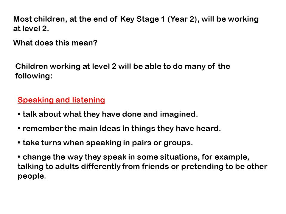 Most children, at the end of Key Stage 1 (Year 2), will be working at level 2.
