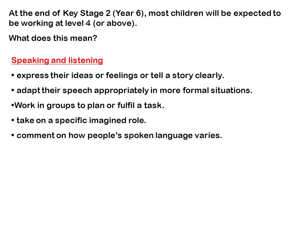 At the end of Key Stage 2 (Year 6), most children will be expected to be working at level 4 (or above).