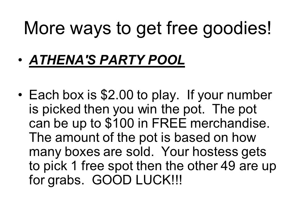 More ways to get free goodies. ATHENA S PARTY POOL Each box is $2.00 to play.
