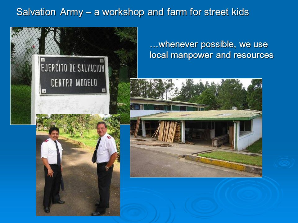 Salvation Army – a workshop and farm for street kids …whenever possible, we use local manpower and resources