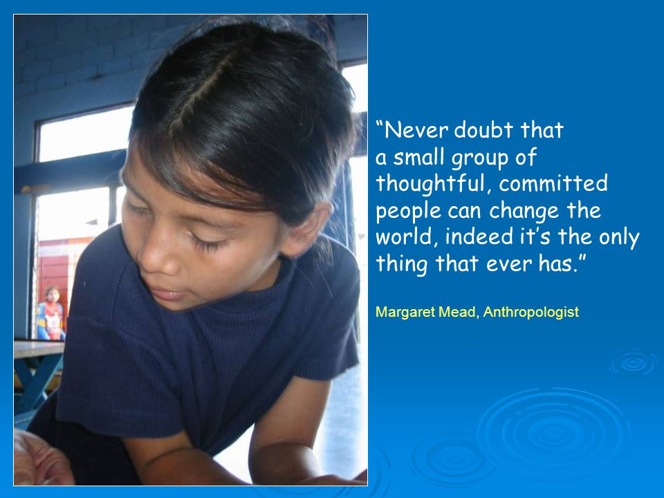 Never doubt that a small group of thoughtful, committed people can change the world, indeed it's the only thing that ever has. Margaret Mead, Anthropologist