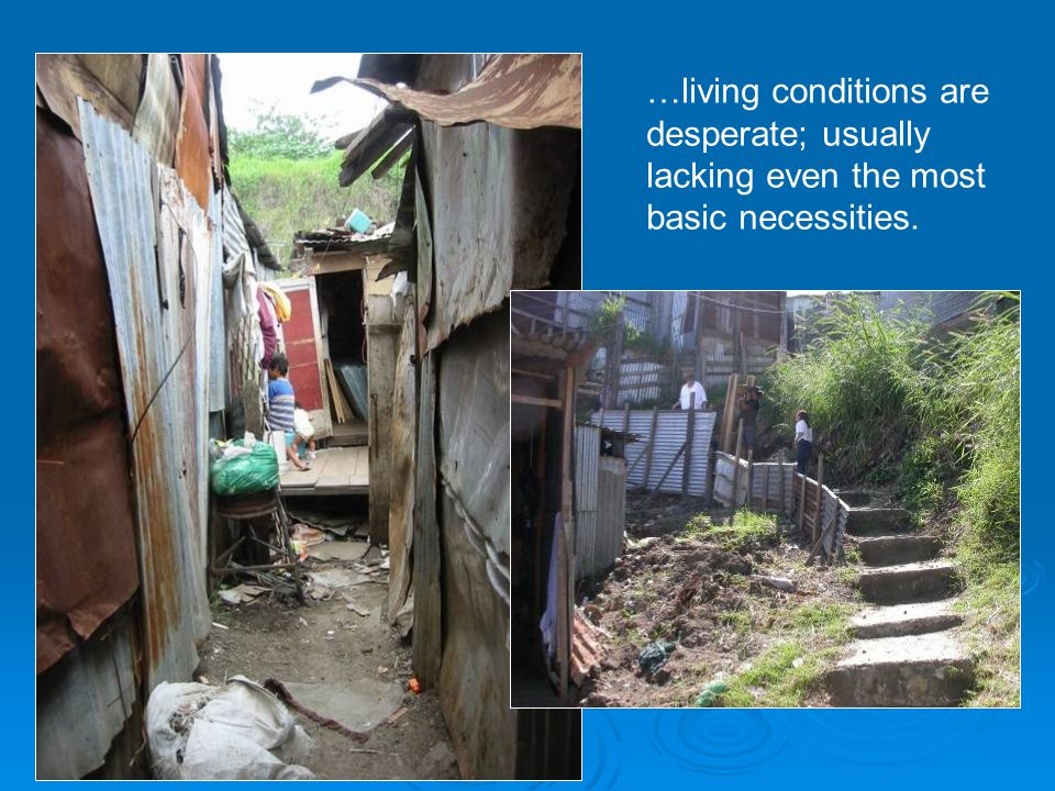 …living conditions are desperate; usually lacking even the most basic necessities.