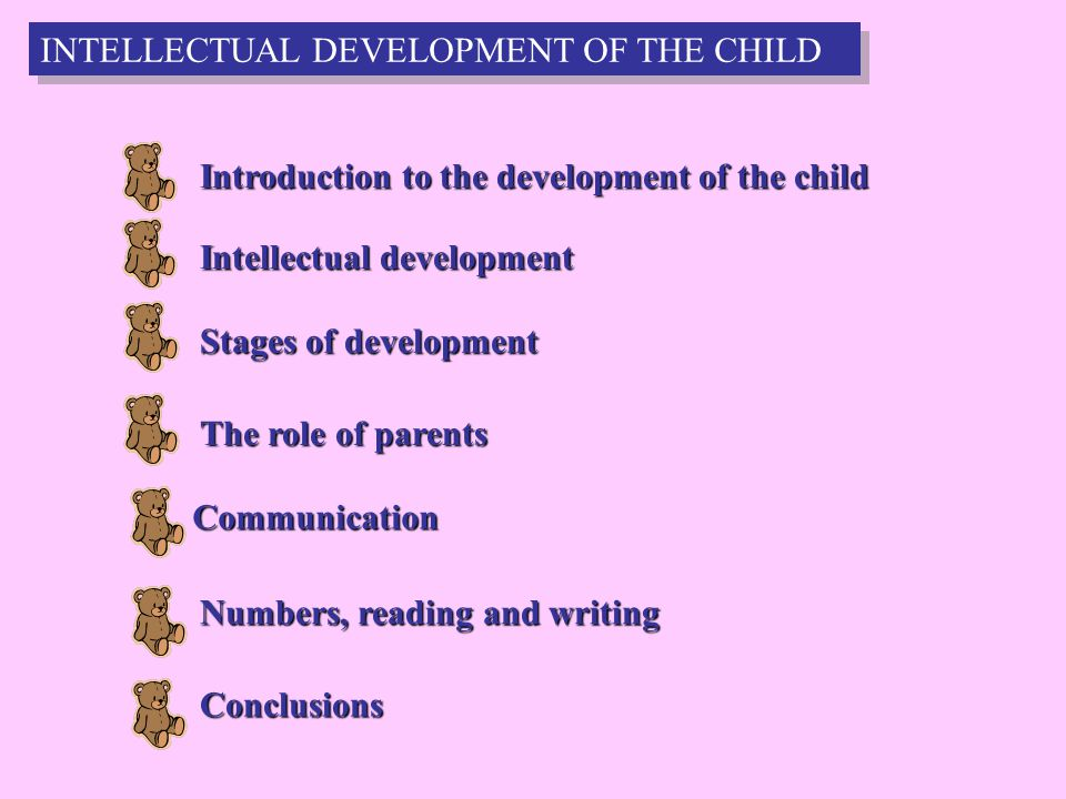 3 Introduction to the development of the child Intellectual development Stages of development The role of parents Communication Numbers, reading and writing Conclusions INTELLECTUAL DEVELOPMENT OF THE CHILD