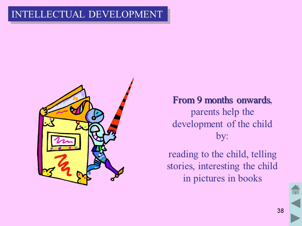 38 From 9 months onwards From 9 months onwards, parents help the development of the child by: reading to the child, telling stories, interesting the child in pictures in books INTELLECTUAL DEVELOPMENT