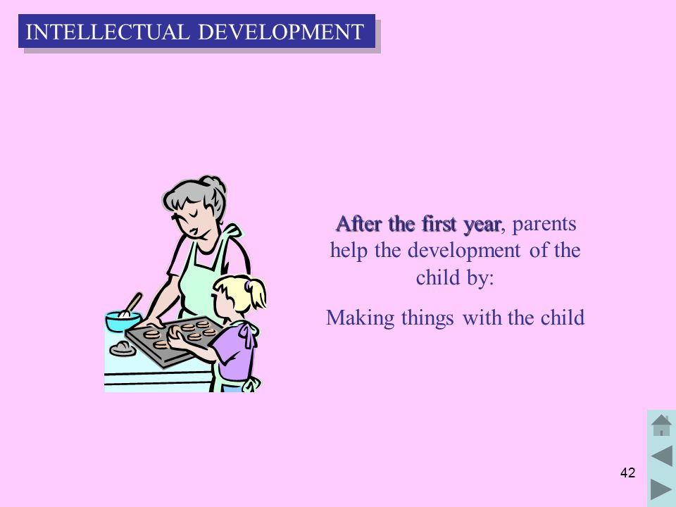 42 After the first year After the first year, parents help the development of the child by: Making things with the child INTELLECTUAL DEVELOPMENT
